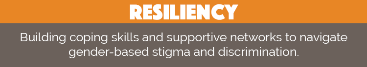 Resiliency: Building coping skills and supportive networks to navigate gender-based stigma and discrimination.